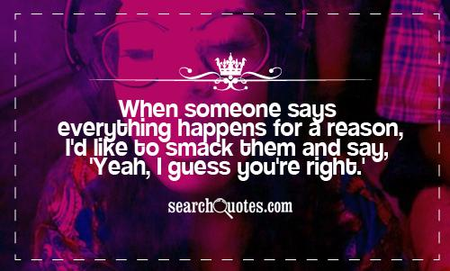 When someone says everything happens for a reason, I'd like to smack them and say, 'Yeah, I guess you're right.'
