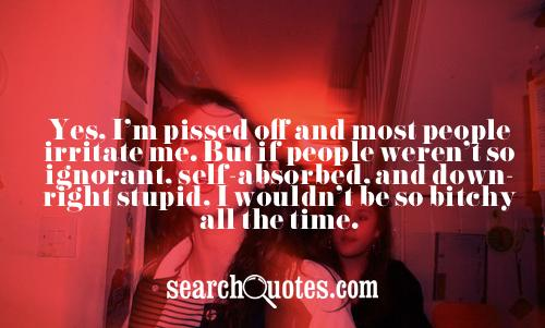 Yes, I'm pissed off and most people irritate me. But if people weren't so ignorant, self-absorbed, and downright stupid, I wouldn't be so bitchy all the time.