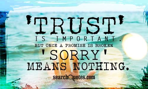 'Trust' is important. But once a promise is broken 'sorry' means nothing.