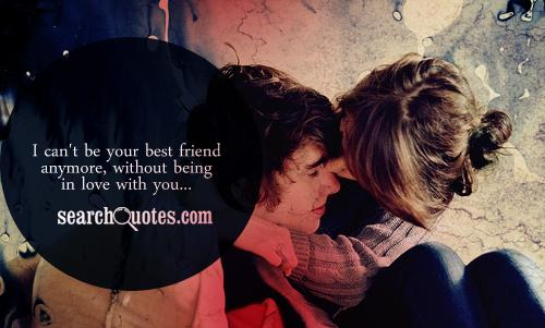 I can't be your best friend anymore, without being in love with you...