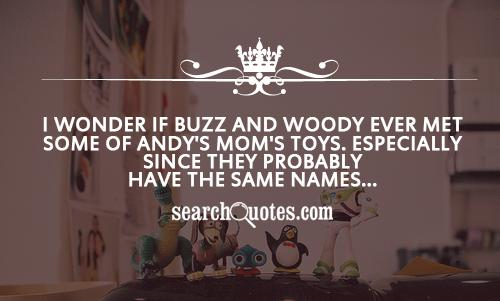 I wonder if Buzz and Woody ever met some of Andy's mom's toys. Especially since they probably have the same names...