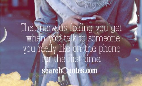 That nervous feeling you get when you talk to someone you really like on the phone for the first time.