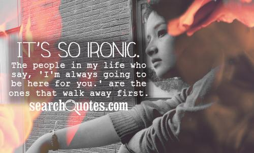It's so ironic. The people in my life who say, 'I'm always going to be here for you.' are the ones that walk away first.