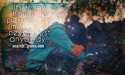 Its funny how one person can make you never trust anybody...
