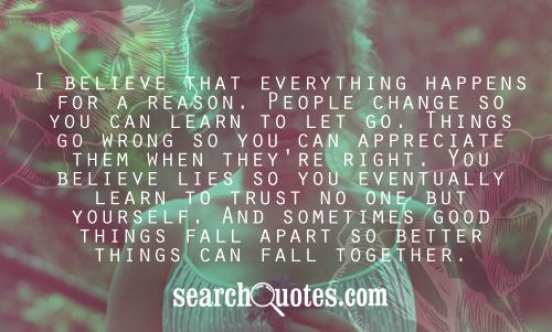 I believe that everything happens for a reason. People change so you can learn to let go. Things go wrong so you can appreciate them when they're right. You believe lies so you eventually learn to trust no one but yourself. And sometimes good things fall apart so better things can fall together.