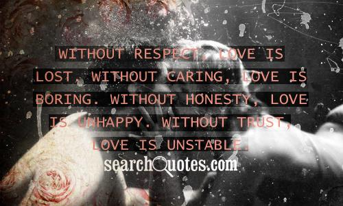 Without respect, love is lost. Without caring, love is boring. Without honesty, love is unhappy. Without trust, love is unstable.