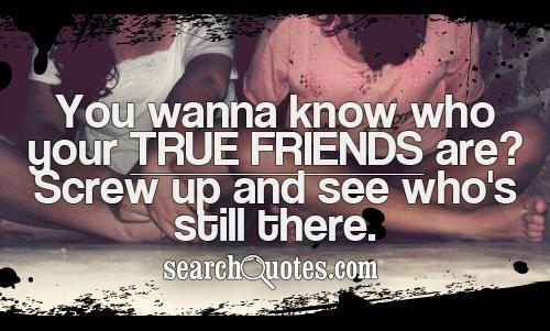 You wanna know who your true friends are?  Screw up and see who's still there.