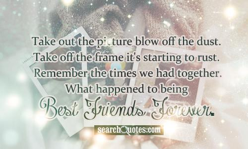 Take out the picture blow off the dust.  Take off the frame it's starting to rust.  Remember the times we had together.  What happened to being Best Friends Forever.