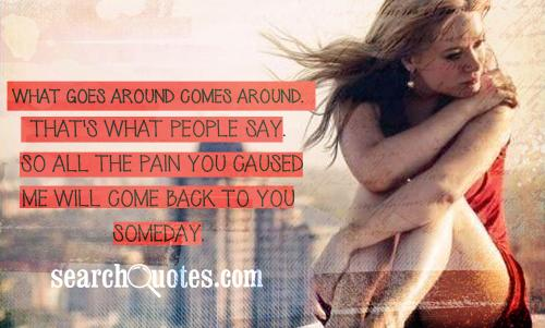 What goes around comes around. That's what people say.  So all the pain you caused me  will come back to you someday.