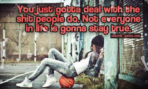 You just gotta deal with the sh.. people do. Not everyone in life is gonna stay true.
