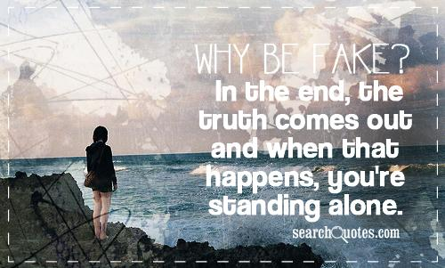 Why be fake? In the end, the truth comes out and when that happens, you're standing alone.