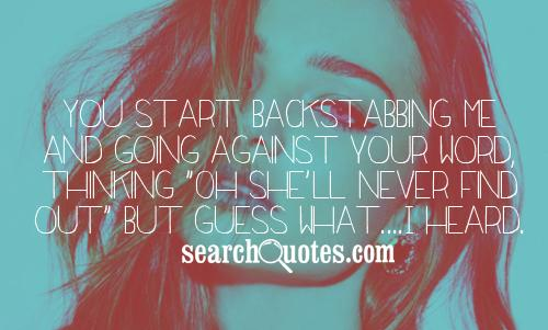 You start backstabbing me and going against your word, thinking