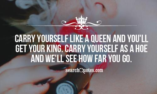 Carry yourself like a Queen and you'll get your King. Carry yourself as a hoe and we'll see how far you go.