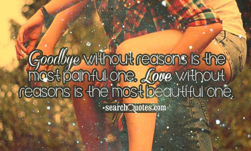 Goodbye without reasons is the most painful one. Love without reasons is the most beautiful one.
