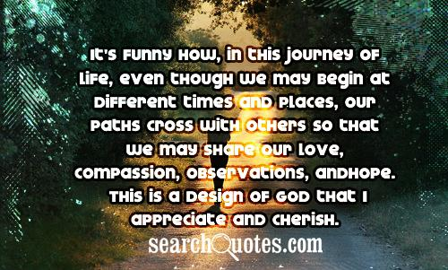 It's funny how, in this journey of life, even though we may begin at different times and places, our paths cross with others so that we may share our love, compassion, observations, and hope. This is a design of God that I appreciate and cherish.