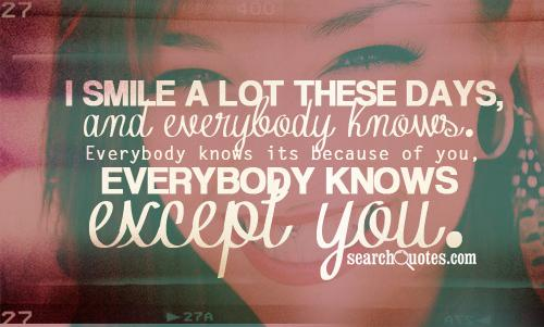 I smile a lot these days, and everybody knows. Everybody knows its because of you, everybody knows except you.