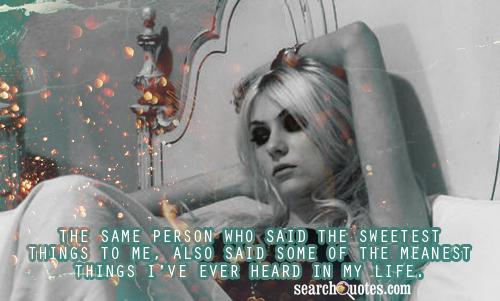 The same person who said the sweetest things to me, also said some of the meanest things I've ever heard in my life.