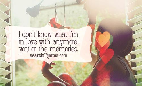 I don't know what I'm in love with anymore; you or the memories.
