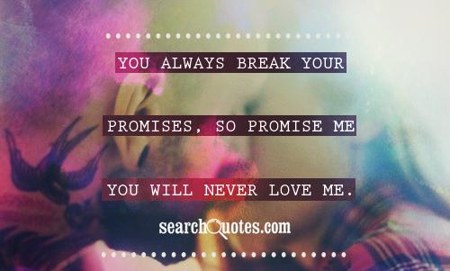 You always break your promises, so promise me you will never love me.