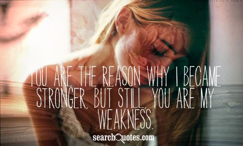 You are the reason why I became stronger, but still, you are my weakness.