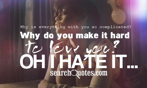 Why is everything with you so complicated? Why do you make it hard to love you? Oh I hate it...