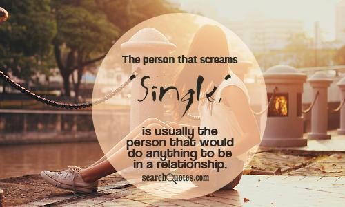 The person that screams 'Single,' is usually the person that would do anything to be in a relationship.
