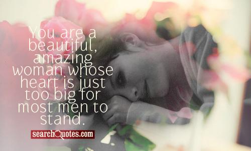 You are a beautiful, amazing woman whose heart is just too big for most men to stand.