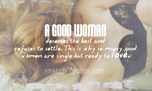 A good woman deserves the best and refuses to settle. This is why so many good women are single but ready to love.