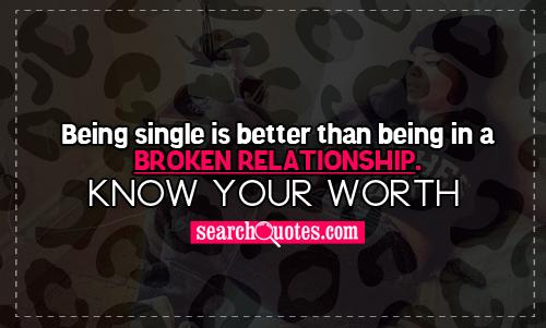 Being single is better than being in a broken relationship. Know your worth.