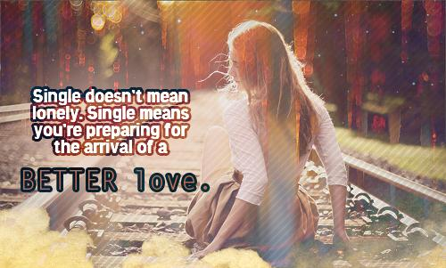 Single doesn't mean lonely. Single means you're preparing for the arrival of a BETTER love.