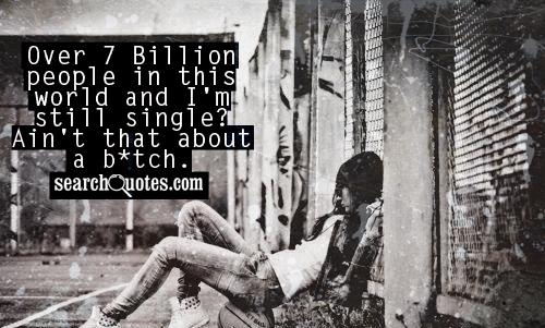 Over 7 Billion people in this world and I'm still single? Ain't that about a b*tch.