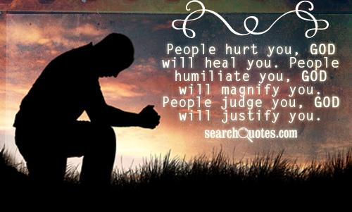 People hurt you, God will heal you. People humiliate you, God will magnify you. People judge you, God will justify you.