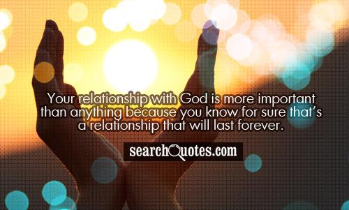 Your relationship with God is more important than anything because you know for sure that's a relationship that will last forever.
