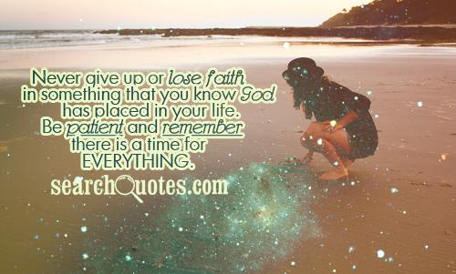 Never give up or lose faith in something that you know God has placed in your life. Be patient and remember there is a time for everything.