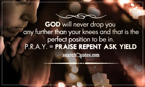 God will never drop you any further than your knees and that is the perfect position to be in. P.R.A.Y. = Praise, Repent, Ask, Yield.