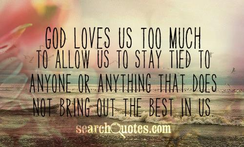 God loves us TOO much to allow us to stay tied to anyone or anything that does not bring out the best in us.