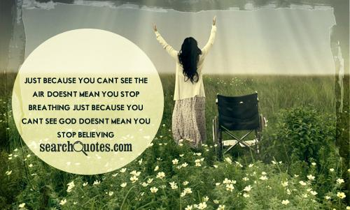 Just because you can't see the air, doesn't mean you stop breathing. Just because you can't see God, doesn't mean you stop believing.