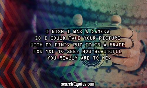 I wish I was a camera so I could take your picture with my mind. Put it in a frame for you to see, how beautiful you really are to me.