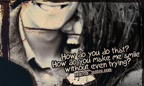 How do you do that? How do you make me smile without even trying?