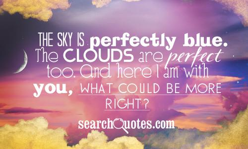 The sky is perfectly blue. The clouds are perfect too. And here I am with you, what could be more right?