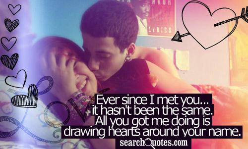 Ever since I met you...it hasn't been the same. All you got me doing is drawing hearts around your name.