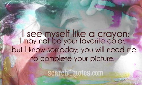 I see myself like a crayon: I may not be your favorite color, but I know someday; you will need me to complete your picture.