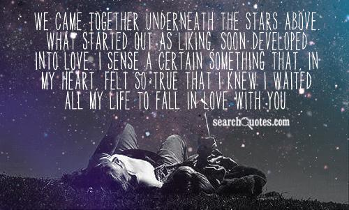 We came together underneath the stars above. What started out as liking, soon developed into love. I sense a certain something that, in my heart, felt so true that I knew I waited all my life to fall in love with you.