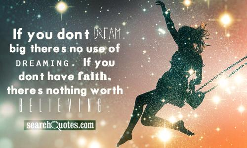 If you don't dream big, there's no use of dreaming. If you don't have faith, there's nothing worth believing.