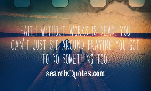 Faith without works is dead, you can't just sit around praying you got to do something too.