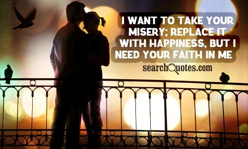 I want to take your misery; replace it with happiness, but I need your faith in me