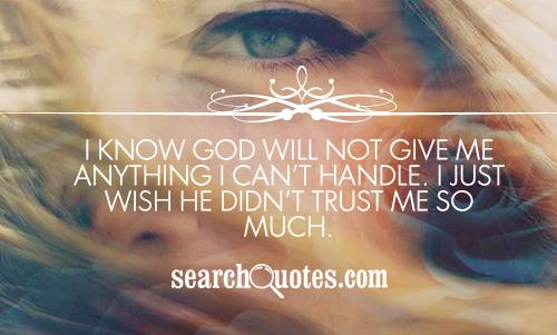 I know God will not give me anything I can't handle. I just wish He didn't trust me so much.