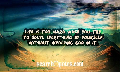Life is too hard when you try to solve everything by yourself without involving God in it.