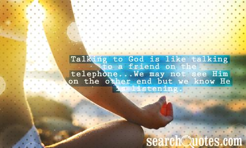 Talking to God is like talking to a friend on the telephone...We may not see Him on the other end but we know He is listening.