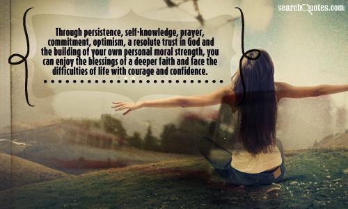 Through persistence, self-knowledge, prayer, commitment, optimism, a resolute trust in God and the building of your own personal moral strength, you can enjoy the blessings of a deeper faith and face the difficulties of life with courage and confidence.